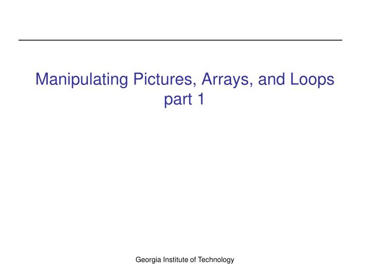 Manipulating Pictures, Arrays, and Loops