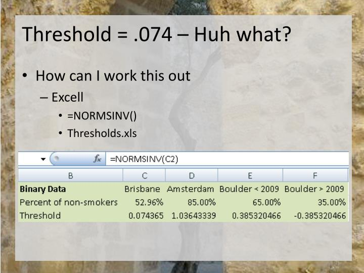 Threshold = .074 – Huh what?