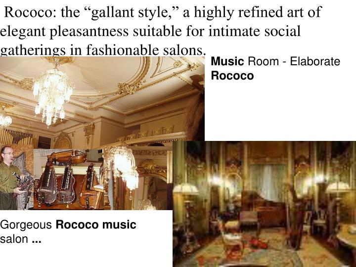 "Rococo: the ""gallant style,"" a highly refined art of elegant pleasantness suitable for intimate social gatherings in fashionable salons."