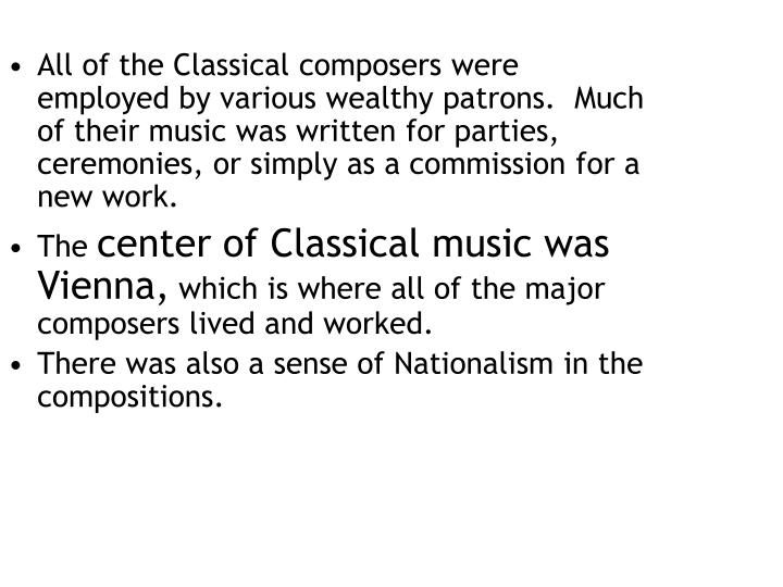 All of the Classical composers were employed by various wealthy patrons.  Much of their music was written for parties, ceremonies, or simply as a commission for a new work.
