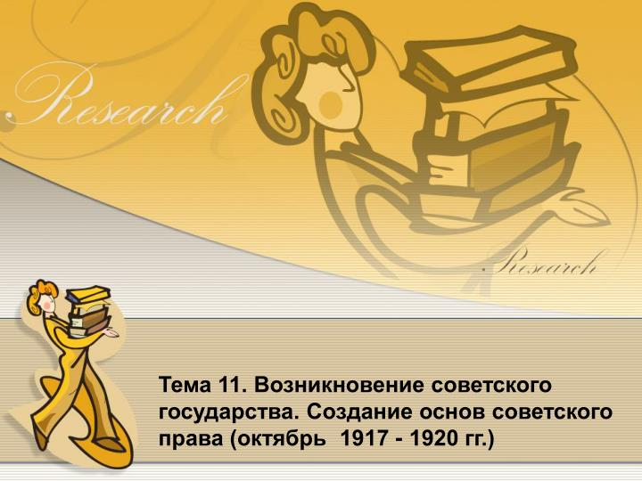 Тема 11. Возникновение советского государства. Создание основ советского права (октябрь  1917 - 1920 гг.)