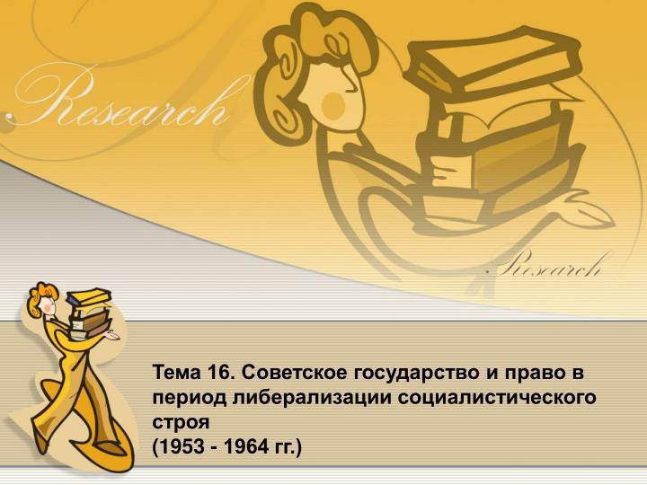 Тема 16. Советское государство и право в период либерализации социалистического строя