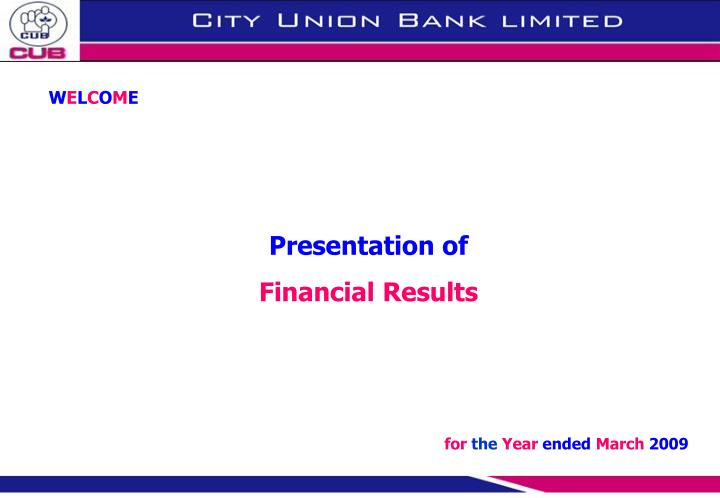 W e l c o m e presentation of financial results for the year ended march 2009