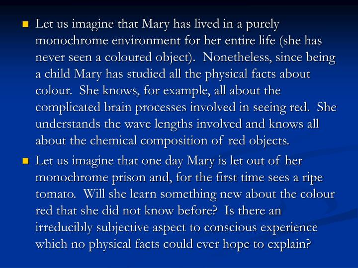 Let us imagine that Mary has lived in a purely monochrome environment for her entire life (she has never seen a coloured object).  Nonetheless, since being a child Mary has studied all the physical facts about colour.  She knows, for example, all about the complicated brain processes involved in seeing red.  She understands the wave lengths involved and knows all about the chemical composition of red objects.
