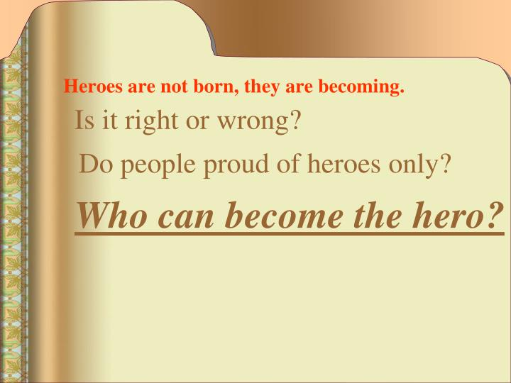 Heroes are not born they are becoming