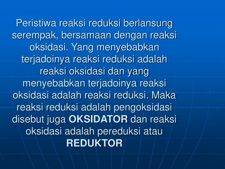 Peristiwa reaksi reduksi berlansung  serempak, bersamaan dengan reaksi oksidasi. Yang menyebabkan terjadoinya reaksi reduksi adalah reaksi oksidasi dan yang menyebabkan terjadoinya reaksi oksidasi adalah reaksi reduksi. Maka reaksi reduksi adalah pengoksidasi disebut juga