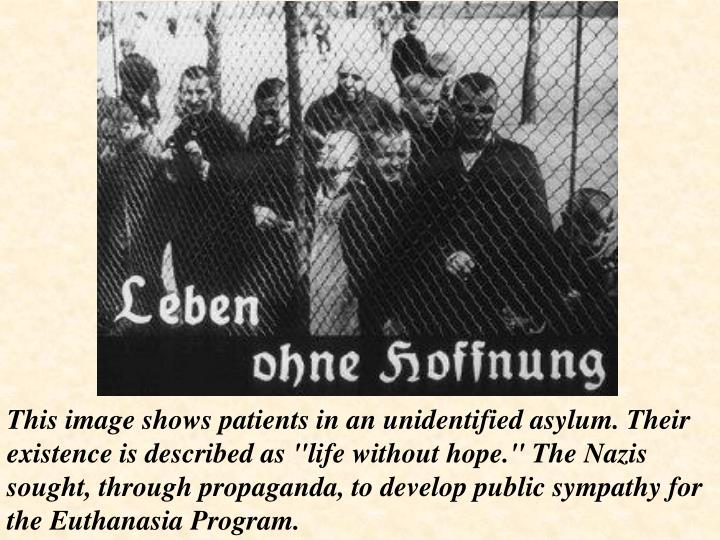 "This image shows patients in an unidentified asylum. Their existence is described as ""life without hope."" The Nazis sought, through propaganda, to develop public sympathy for the Euthanasia Program."