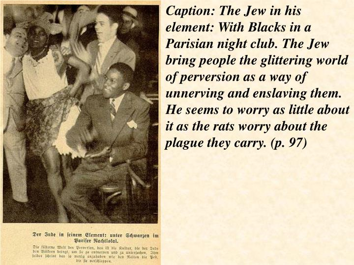 Caption: The Jew in his element: With Blacks in a Parisian night club. The Jew bring people the glittering world of perversion as a way of unnerving and enslaving them. He seems to worry as little about it as the rats worry about the plague they carry. (p. 97)