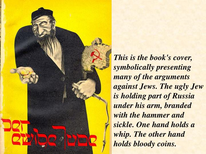 This is the book's cover, symbolically presenting many of the arguments against Jews. The ugly Jew is holding part of Russia under his arm, branded with the hammer and sickle. One hand holds a whip. The other hand holds bloody coins.