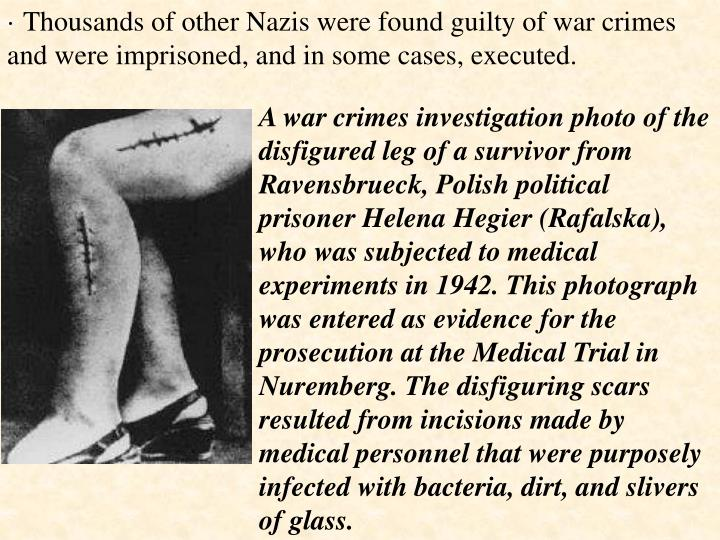 · Thousands of other Nazis were found guilty of war crimes and were imprisoned, and in some cases, executed.