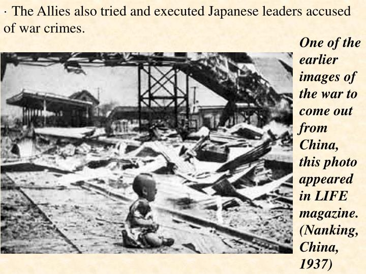 · The Allies also tried and executed Japanese leaders accused of war crimes.
