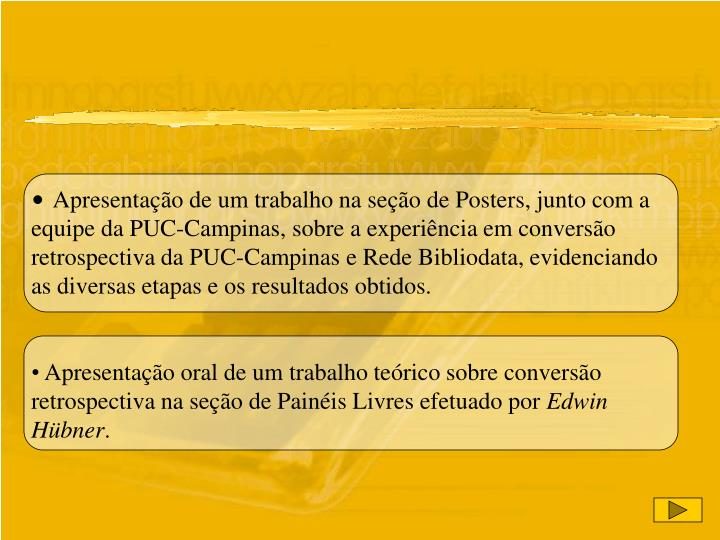 Apresentação de um trabalho na seção de Posters, junto com a equipe da PUC-Campinas, sobre a experiência em conversão retrospectiva da PUC-Campinas e Rede Bibliodata, evidenciando as diversas etapas e os resultados obtidos.