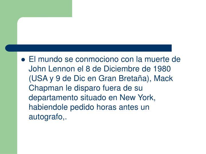 El mundo se conmociono con la muerte de John Lennon el 8 de Diciembre de 1980 (USA y 9 de Dic en Gran Bretaa), Mack Chapman le disparo fuera de su departamento situado en New York, habiendole pedido horas antes un autografo,.