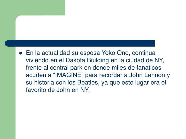 """En la actualidad su esposa Yoko Ono, continua viviendo en el Dakota Building en la ciudad de NY, frente al central park en donde miles de fanaticos acuden a """"IMAGINE"""" para recordar a John Lennon y su historia con los Beatles, ya que este lugar era el favorito de John en NY."""