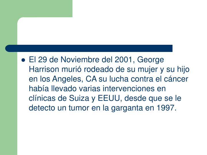 El 29 de Noviembre del 2001, George Harrison muri rodeado de su mujer y su hijo en los Angeles, CA su lucha contra el cncer haba llevado varias intervenciones en clnicas de Suiza y EEUU, desde que se le detecto un tumor en la garganta en 1997.