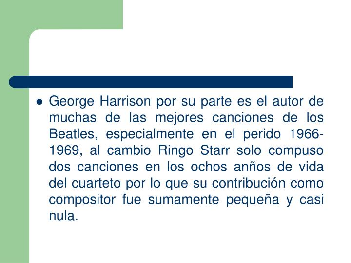George Harrison por su parte es el autor de muchas de las mejores canciones de los Beatles, especialmente en el perido 1966-1969, al cambio Ringo Starr solo compuso dos canciones en los ochos anos de vida del cuarteto por lo que su contribucin como compositor fue sumamente pequea y casi nula.
