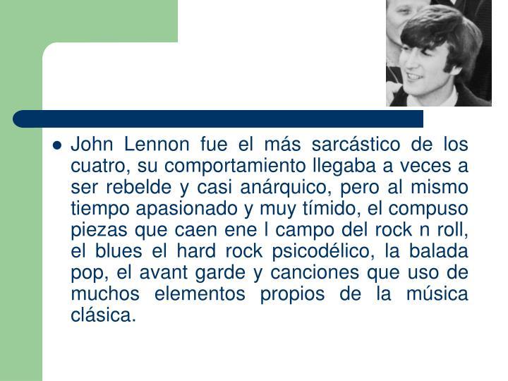 John Lennon fue el ms sarcstico de los cuatro, su comportamiento llegaba a veces a ser rebelde y casi anrquico, pero al mismo tiempo apasionado y muy tmido, el compuso piezas que caen ene l campo del rock n roll, el blues el hard rock psicodlico, la balada pop, el avant garde y canciones que uso de muchos elementos propios de la msica clsica.