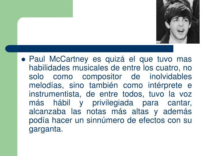 Paul McCartney es quiz el que tuvo mas habilidades musicales de entre los cuatro, no solo como compositor de inolvidables melodas, sino tambin como intrprete e instrumentista, de entre todos, tuvo la voz ms hbil y privilegiada para cantar, alcanzaba las notas ms altas y adems poda hacer un sinnmero de efectos con su garganta.