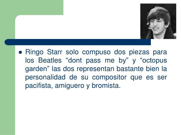 Ringo Starr solo compuso dos piezas para los Beatles dont pass me by y octopus garden las dos representan bastante bien la personalidad de su compositor que es ser pacifista, amiguero y bromista.