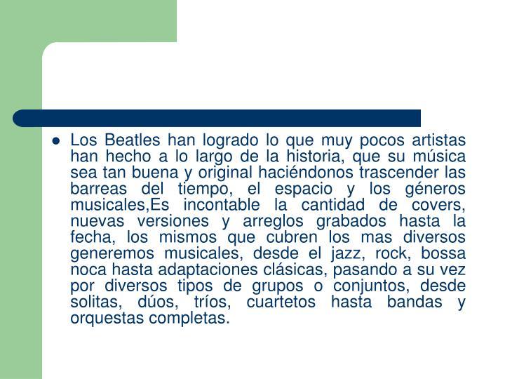 Los Beatles han logrado lo que muy pocos artistas han hecho a lo largo de la historia, que su msica sea tan buena y original hacindonos trascender las barreas del tiempo, el espacio y los gneros musicales,Es incontable la cantidad de covers, nuevas versiones y arreglos grabados hasta la fecha, los mismos que cubren los mas diversos generemos musicales, desde el jazz, rock, bossa noca hasta adaptaciones clsicas, pasando a su vez por diversos tipos de grupos o conjuntos, desde solitas, dos, tros, cuartetos hasta bandas y orquestas completas.