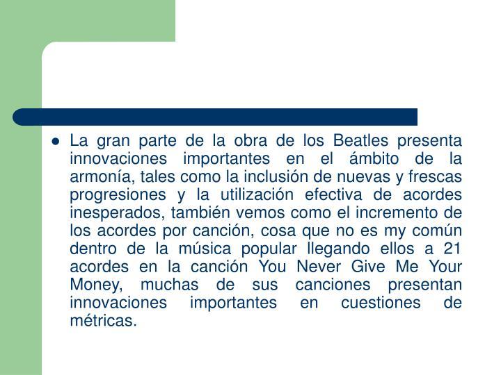 La gran parte de la obra de los Beatles presenta innovaciones importantes en el ámbito de la armonía, tales como la inclusión de nuevas y frescas progresiones y la utilización efectiva de acordes inesperados, también vemos como el incremento de los acordes por canción, cosa que no es my común dentro de la música popular llegando ellos a 21 acordes en la canción You Never Give Me Your Money, muchas de sus canciones presentan innovaciones importantes en cuestiones de métricas.