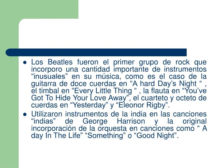 Los Beatles fueron el primer grupo de rock que incorporo una cantidad importante de instrumentos inusuales en su msica, como es el caso de la guitarra de doce cuerdas en A hard Days Night  , el timbal en Every Little Thing  , la flauta en Youve Got To Hide Your Love Away, el cuarteto y octeto de cuerdas en Yesterday y Eleonor Rigby.