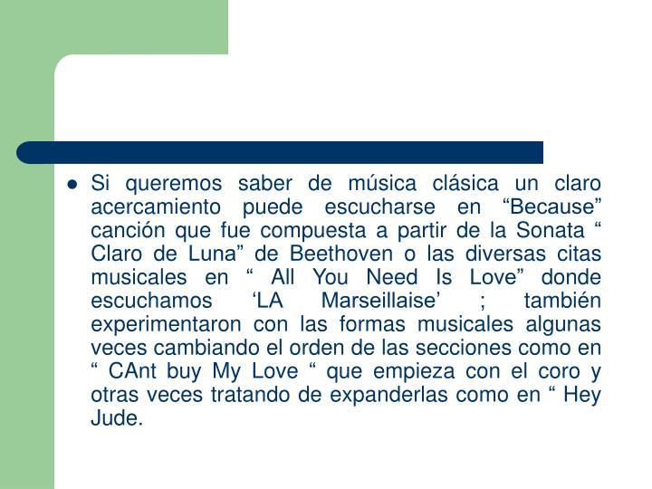 """Si queremos saber de música clásica un claro acercamiento puede escucharse en """"Because"""" canción que fue compuesta a partir de la Sonata """" Claro de Luna"""" de Beethoven o las diversas citas musicales en """" All You Need Is Love"""" donde escuchamos 'LA Marseillaise' ; también experimentaron con las formas musicales algunas veces cambiando el orden de las secciones como en """" CAnt buy My Love """" que empieza con el coro y otras veces tratando de expanderlas como en """" Hey Jude."""