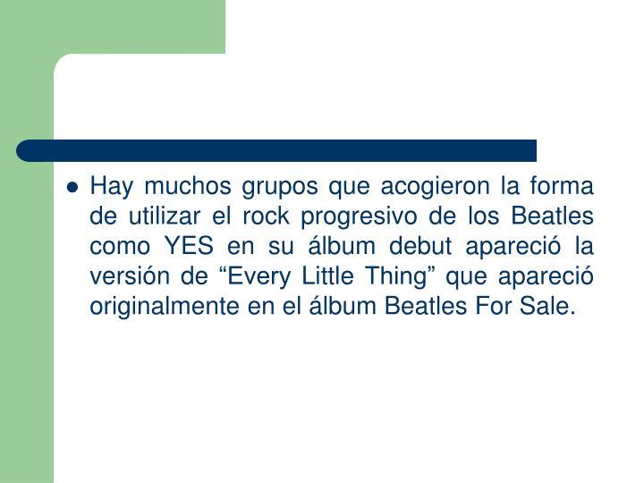 Hay muchos grupos que acogieron la forma de utilizar el rock progresivo de los Beatles como YES en su lbum debut apareci la versin de Every Little Thing que apareci originalmente en el lbum Beatles For Sale.