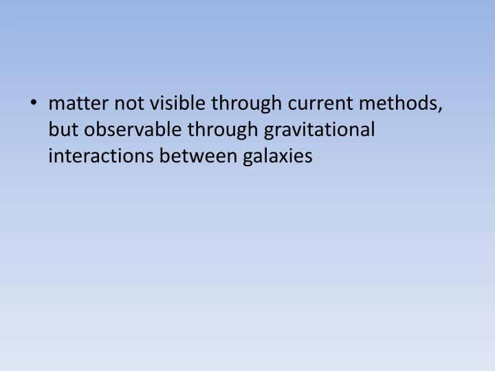 matter not visible through current methods, but observable through gravitational interactions