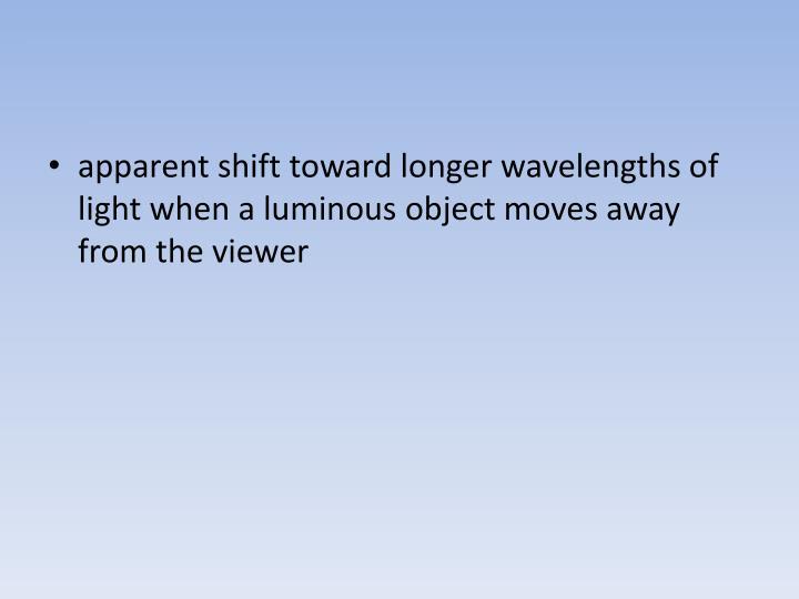 apparent shift toward longer wavelengths of light when a luminous object moves away from