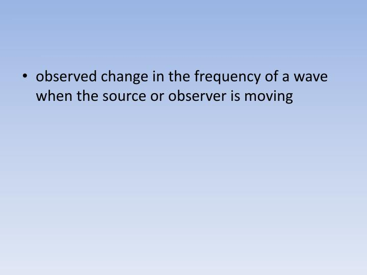 observed change in the frequency of a wave when the source or observer is moving