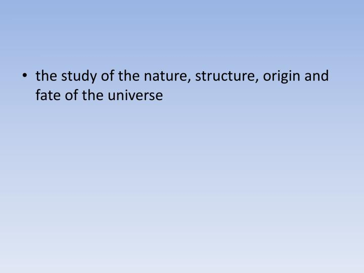 the study of the nature, structure, origin and fate of the universe