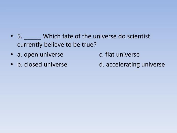 5. _____ Which fate of the universe do scientist currently believe to be true?