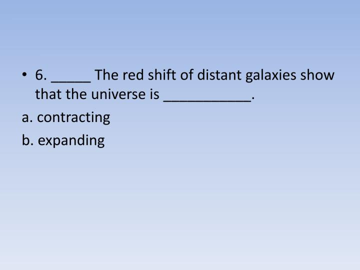6. _____ The red shift of distant galaxies show that the universe is ___________.