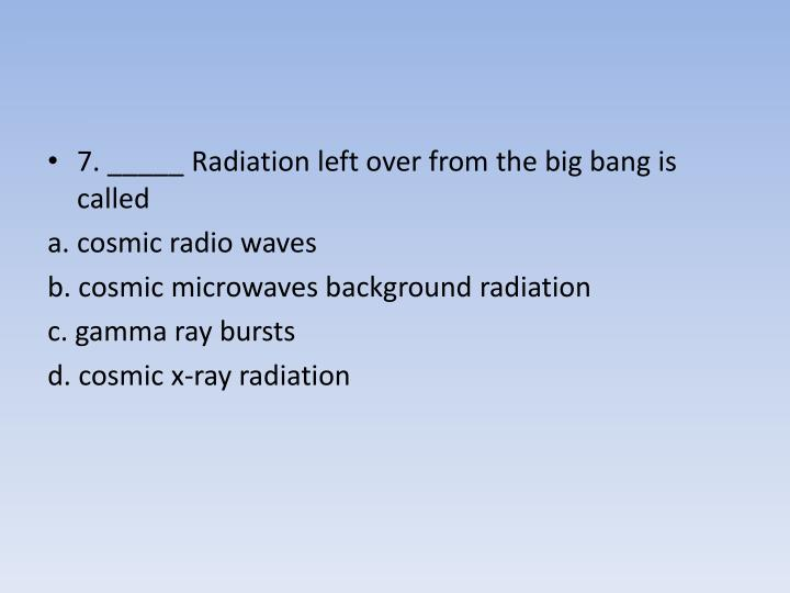 7. _____ Radiation left over from the big bang is called