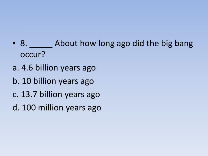 8. _____ About how long ago did the big bang occur?