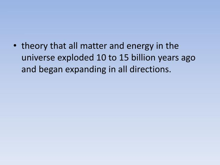 theory that all matter and energy in the universe exploded 10 to 15 billion years ago and began