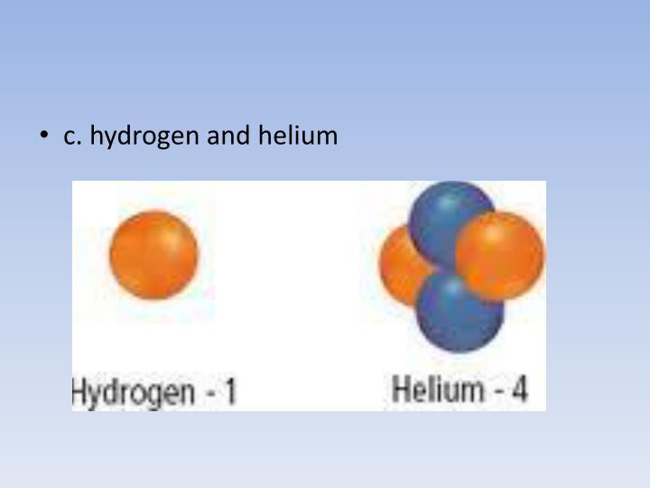 c. hydrogen and helium