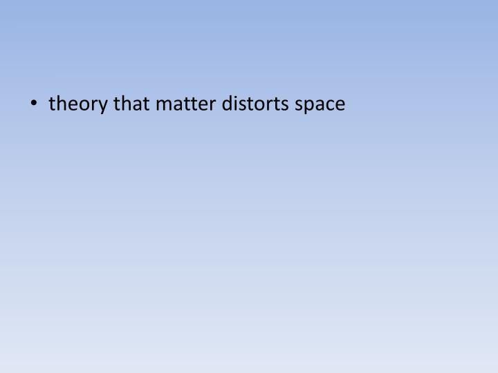 theory that matter distorts space