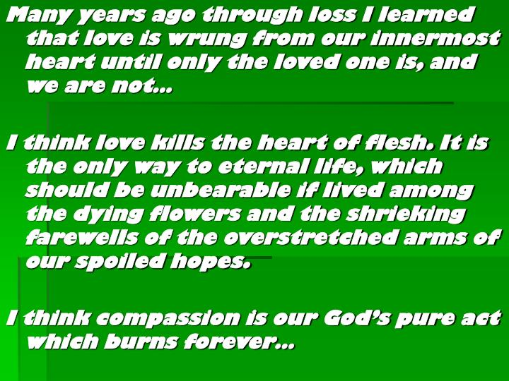 Many years ago through loss I learned that love is wrung from our innermost heart until only the loved one is, and we are not…
