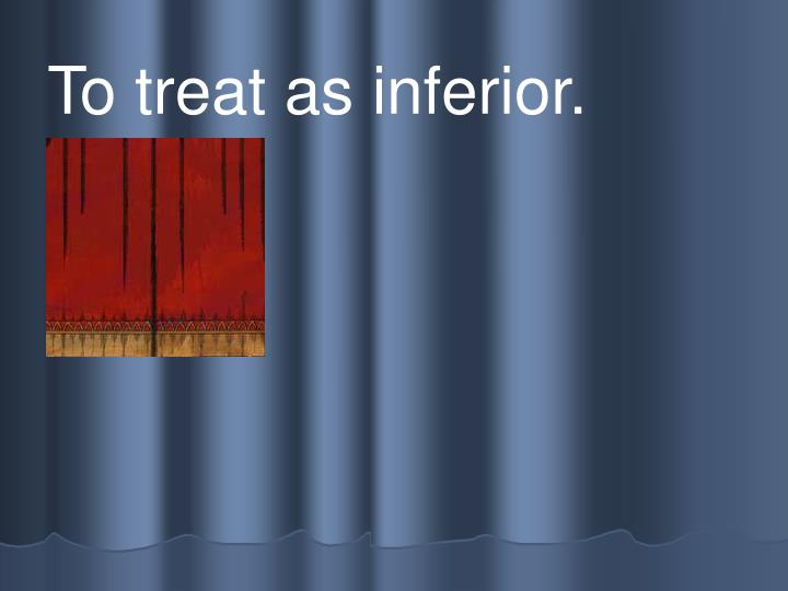 To treat as inferior.