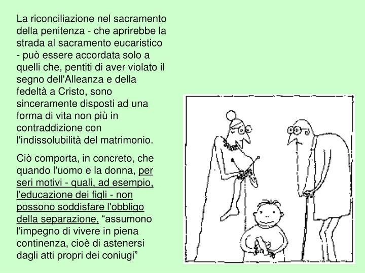 La riconciliazione nel sacramento della penitenza - che aprirebbe la strada al sacramento eucaristico - può essere accordata solo a quelli che, pentiti di aver violato il segno dell'Alleanza e della fedeltà a Cristo, sono sinceramente disposti ad una forma di vita non più in contraddizione con l'indissolubilità del matrimonio.