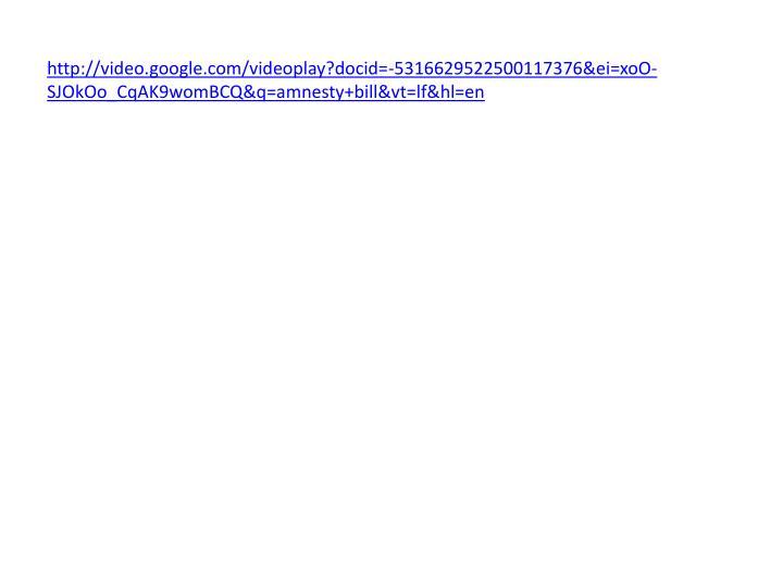 http://video.google.com/videoplay?docid=-5316629522500117376&ei=xoO-SJOkOo_CqAK9womBCQ&q=amnesty+bill&vt=lf&hl=en