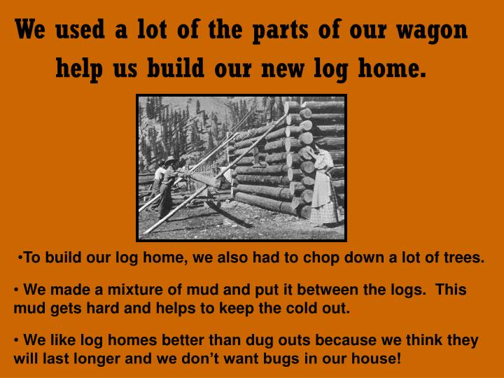We used a lot of the parts of our wagon help us build our new log home.