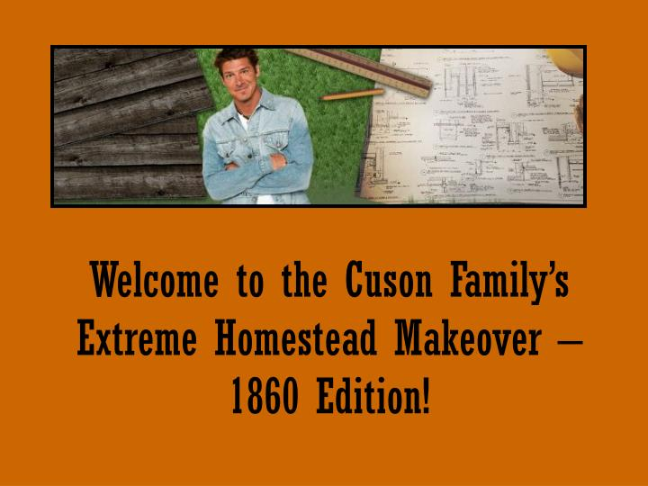 Welcome to the cuson family s extreme homestead makeover 1860 edition