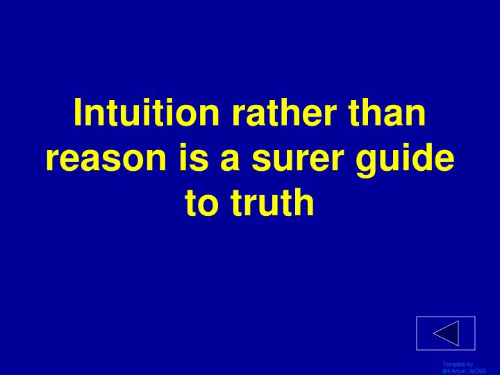 Intuition rather than reason is a surer guide to truth