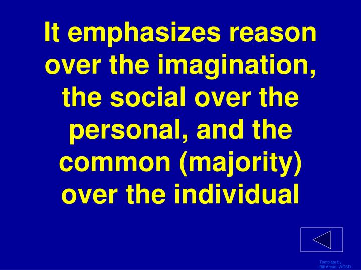 It emphasizes reason over the imagination, the social over the personal, and the common (majority) over the individual