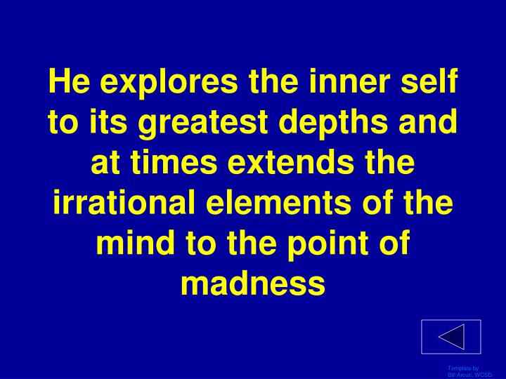 He explores the inner self to its greatest depths and at times extends the irrational elements of the mind to the point of madness