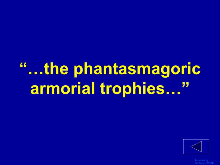 """…the phantasmagoric armorial trophies…"""