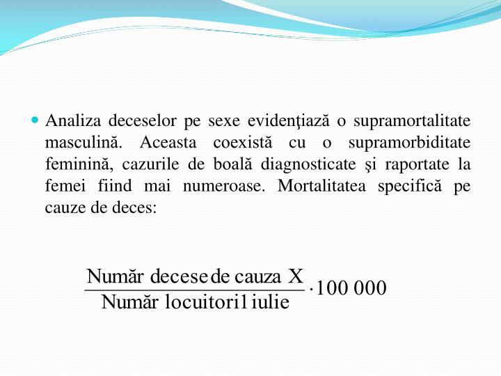 Analiza deceselor pe sexe evidenţiază o supramortalitate masculină. Aceasta coexistă cu o supramorbiditate feminină, cazurile de boală diagnosticate şi raportate la femei fiind mai numeroase.
